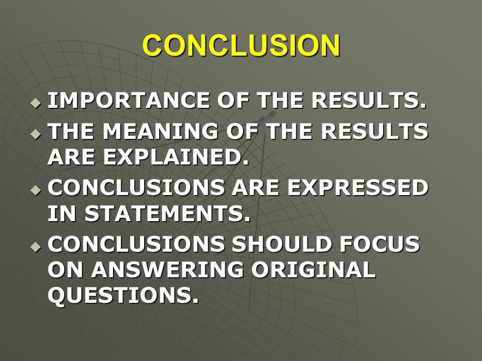 CONCLUSION  IMPORTANCE OF THE RESULTS.  THE MEANING OF THE RESULTS ARE EXPLAINED.  CONCLUSIONS ARE EXPRESSED IN STATEMENTS.  CONCLUSIONS SHOULD FO