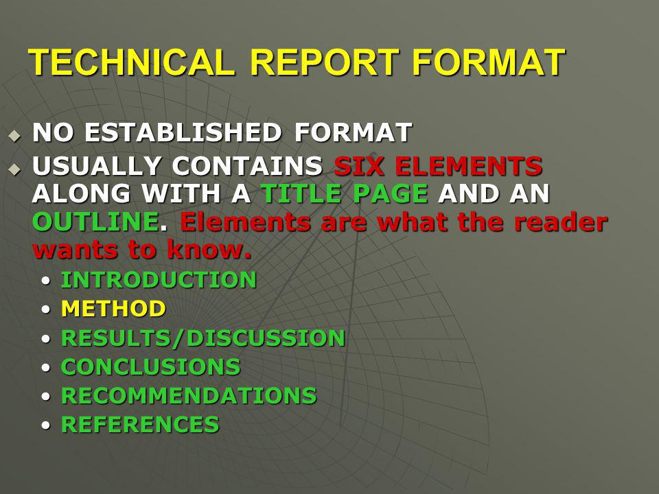 TECHNICAL REPORT FORMAT  NO ESTABLISHED FORMAT  USUALLY CONTAINS SIX ELEMENTS ALONG WITH A TITLE PAGE AND AN OUTLINE.