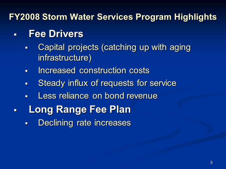 5 FY2008 Storm Water Services Program Highlights  Fee Drivers  Capital projects (catching up with aging infrastructure)  Increased construction costs  Steady influx of requests for service  Less reliance on bond revenue  Long Range Fee Plan  Declining rate increases