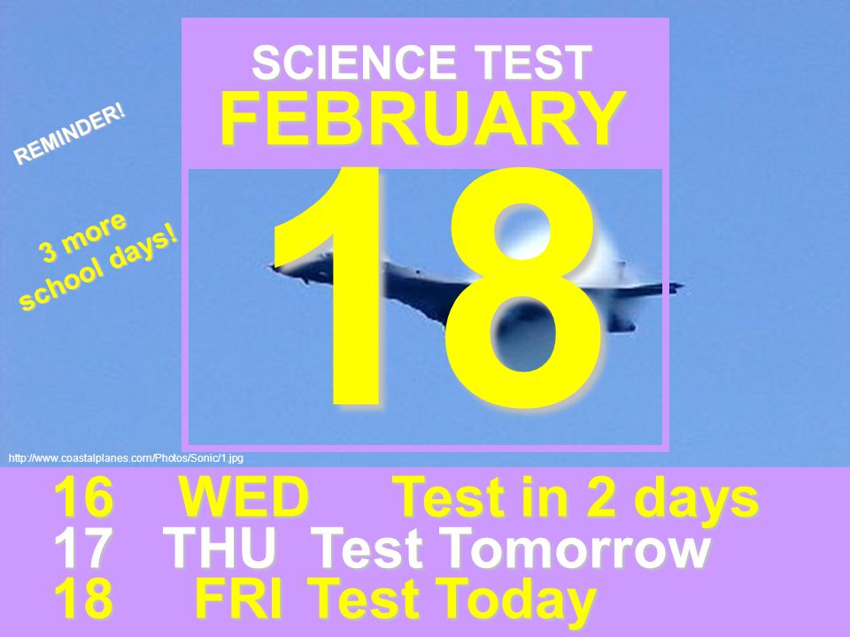 http://www.coastalplanes.com/Photos/Sonic/1.jpg SCIENCE TEST FEBRUARY 16 WEDTest in 2 days 17 THU Test Tomorrow 18 FRITest Today REMINDER.