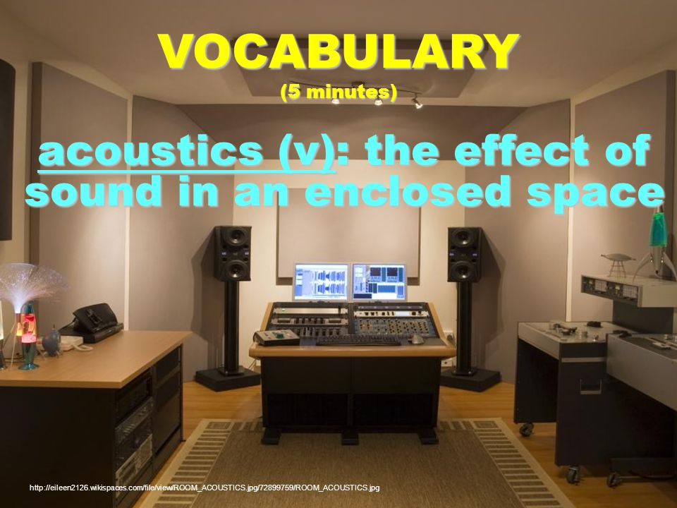 acoustics (v): the effect of sound in an enclosed space VOCABULARY (5 minutes)