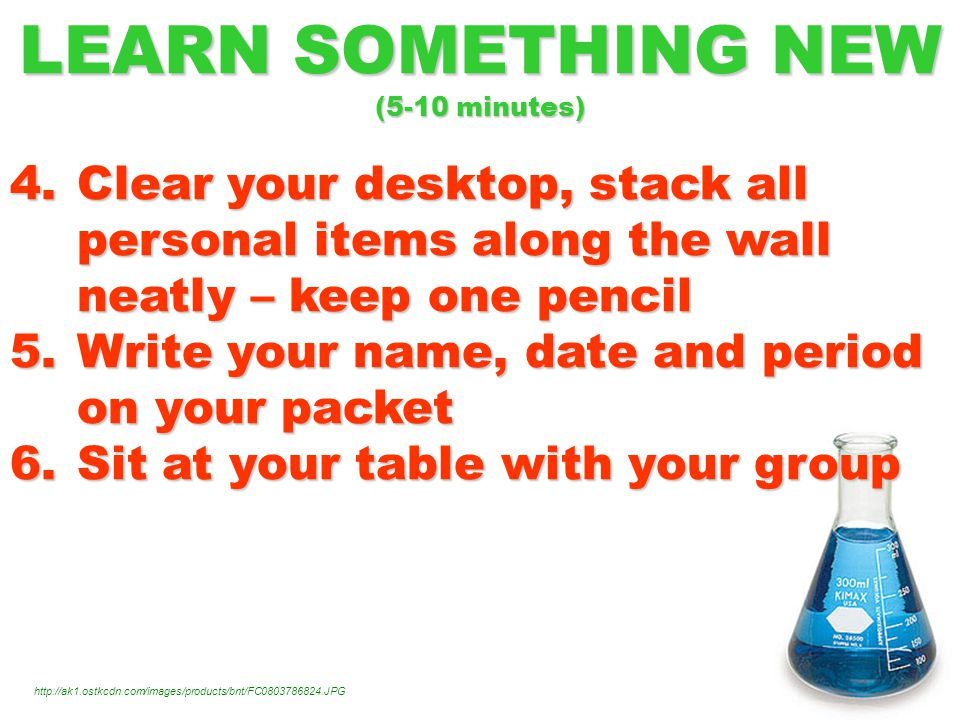 LEARN SOMETHING NEW (5-10 minutes) 4.Clear your desktop, stack all personal items along the wall neatly – keep one pencil 5.Write your name, date and period on your packet 6.Sit at your table with your group http://ak1.ostkcdn.com/images/products/bnt/FC0803786824.JPG