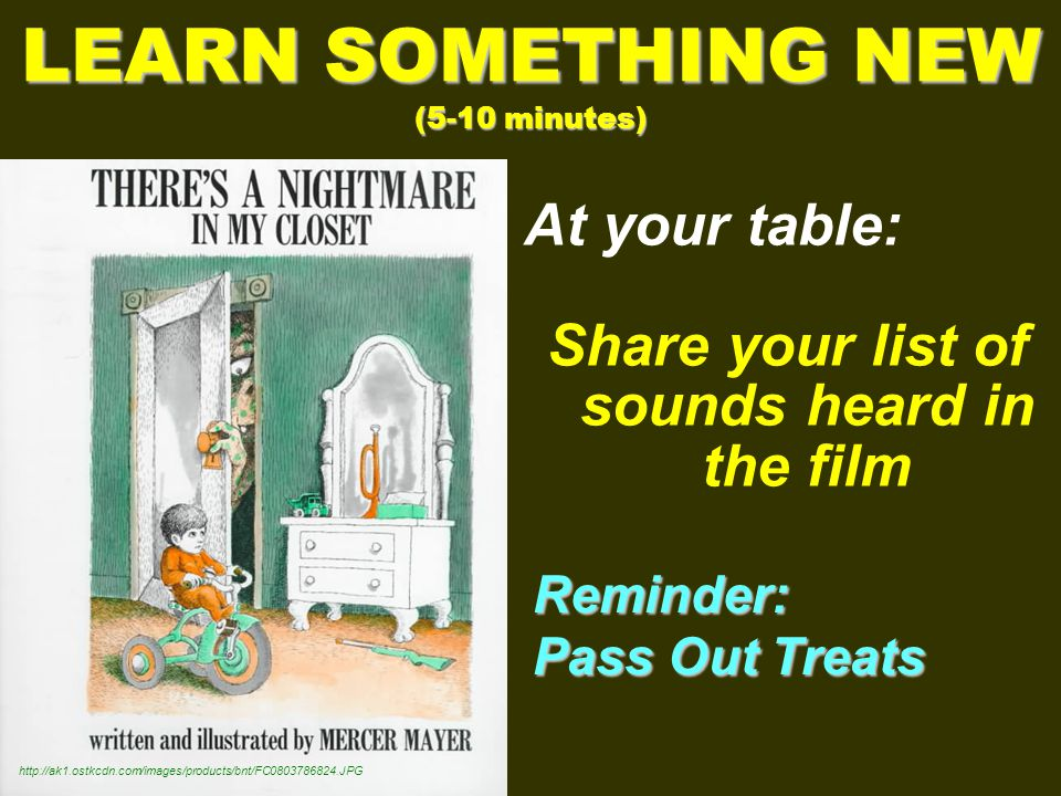At your table: Share your list of sounds heard in the film LEARN SOMETHING NEW (5-10 minutes)   Reminder: Pass Out Treats