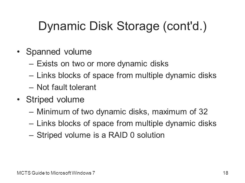 Dynamic Disk Storage (cont'd.) Spanned volume –Exists on two or more dynamic disks –Links blocks of space from multiple dynamic disks –Not fault toler