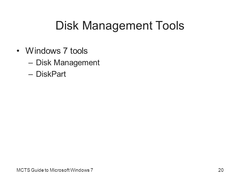Disk Management Tools Windows 7 tools –Disk Management –DiskPart MCTS Guide to Microsoft Windows 720