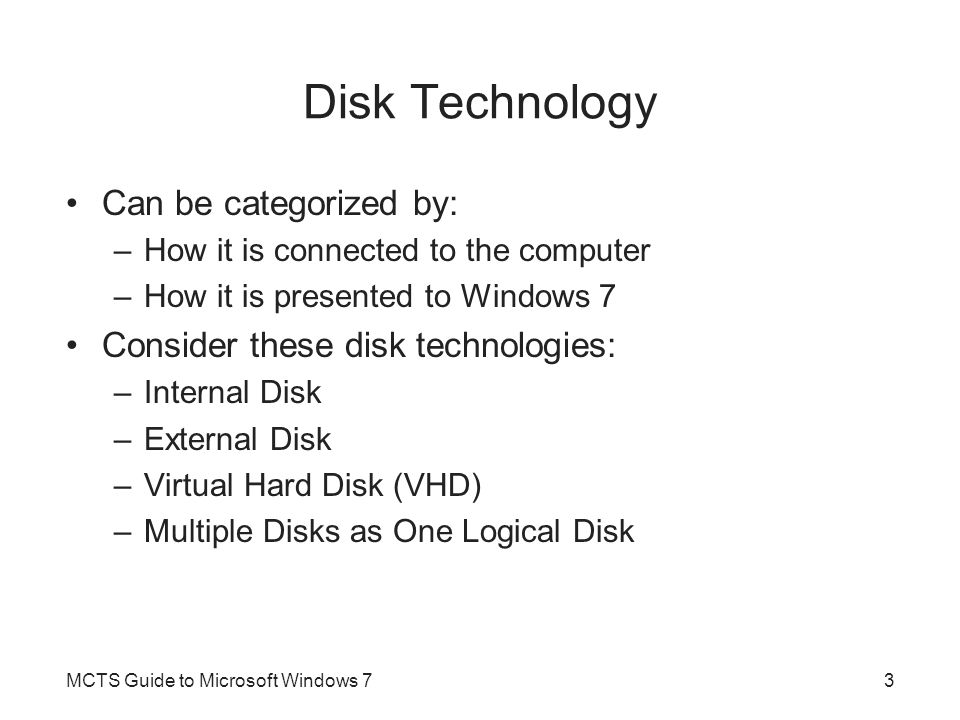 Internal Disk Typical internal disk interface types include IDE, SATA, and SCSI Firmware built in to the computer –Designed to recognize supported internal disk storage and boot from at least one of the installed internal disk devices MCTS Guide to Microsoft Windows 74