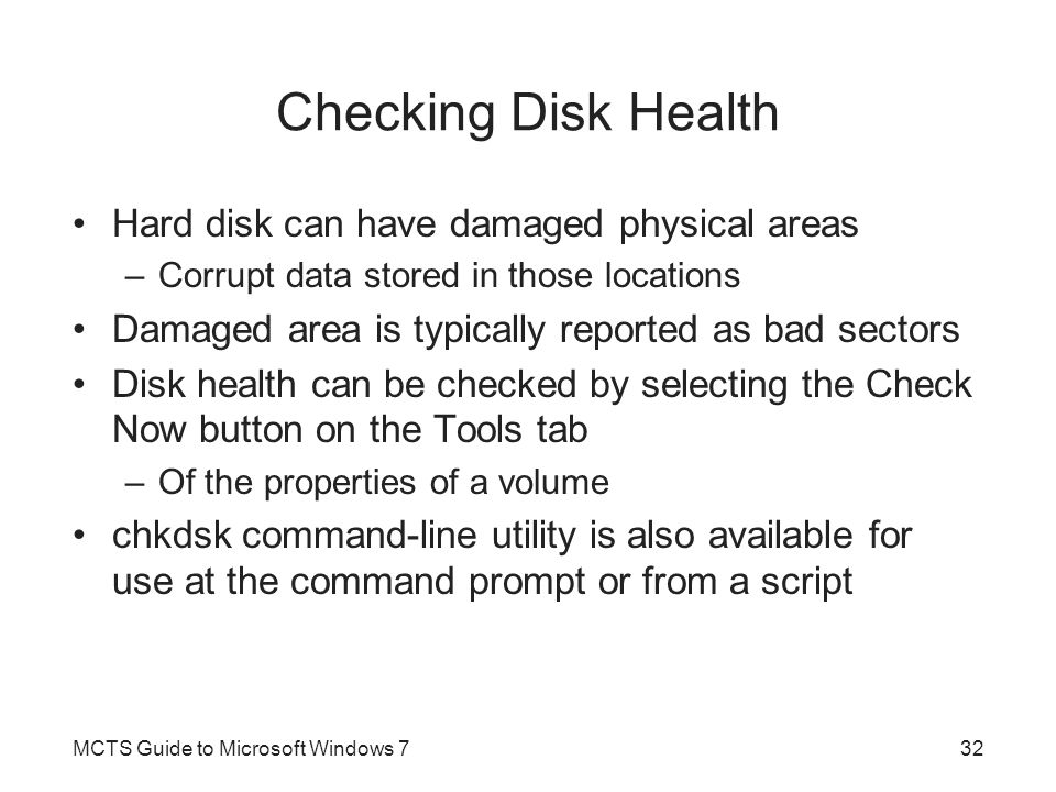 Checking Disk Health Hard disk can have damaged physical areas –Corrupt data stored in those locations Damaged area is typically reported as bad secto