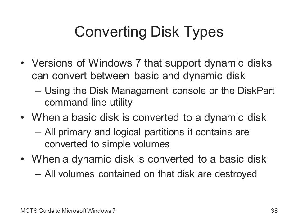 Converting Disk Types Versions of Windows 7 that support dynamic disks can convert between basic and dynamic disk –Using the Disk Management console o