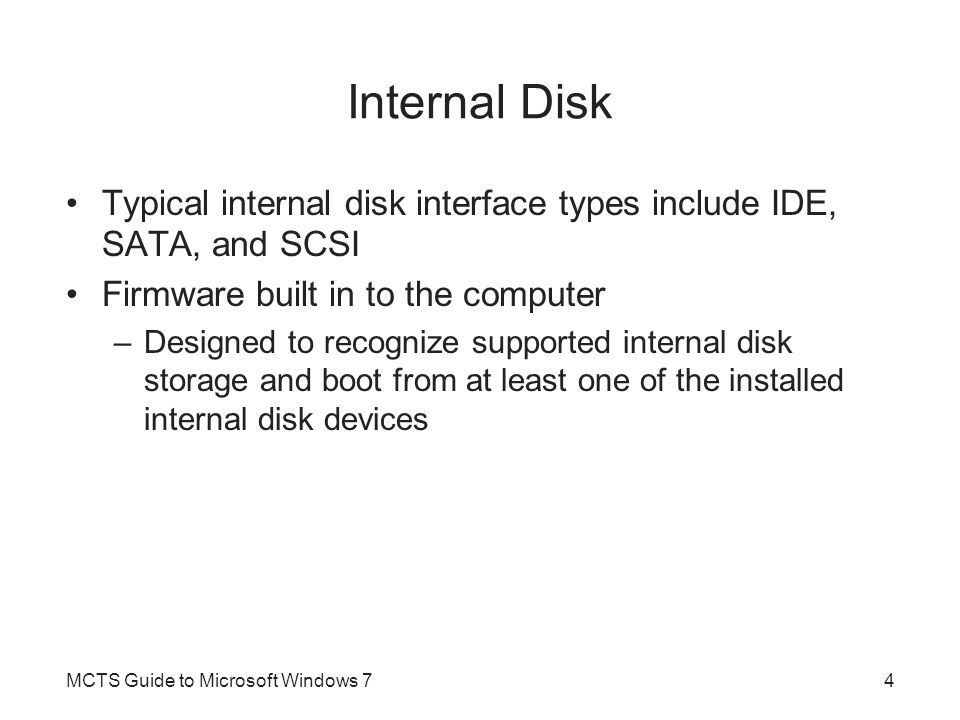 External Disk Used to connect removable portable disk storage Typical external disk interface types include USB, eSATA, SCSI, and FireWire (IEEE 1394) Best practice –Avoid using external disks as a location for operating system files MCTS Guide to Microsoft Windows 75