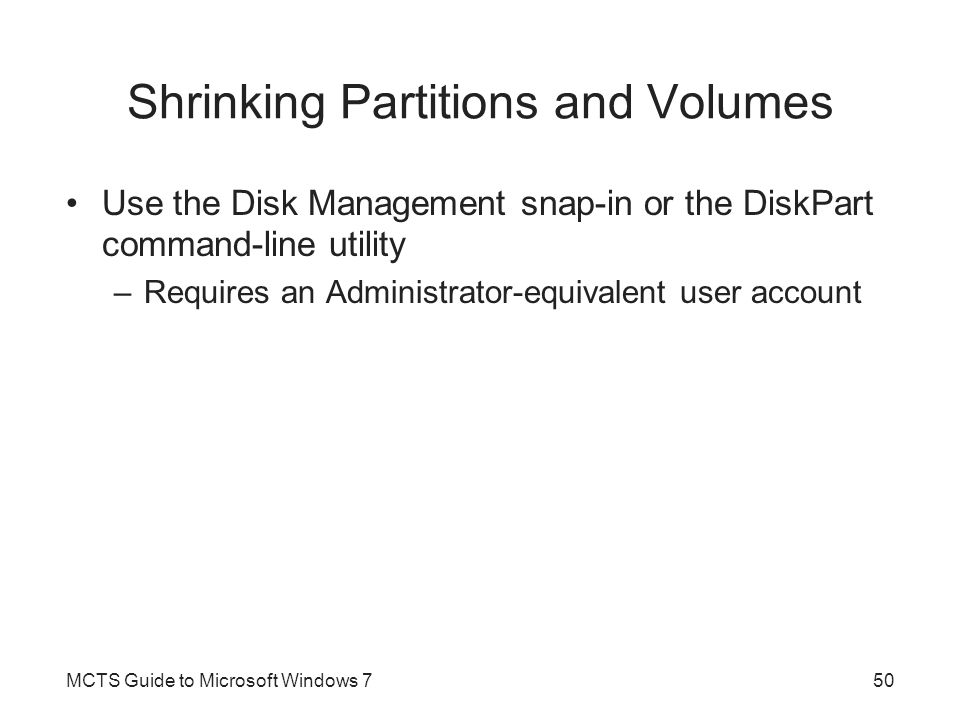 Shrinking Partitions and Volumes Use the Disk Management snap-in or the DiskPart command-line utility –Requires an Administrator-equivalent user accou