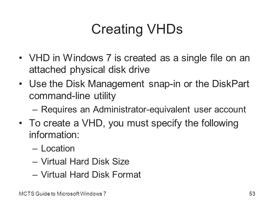 Creating VHDs VHD in Windows 7 is created as a single file on an attached physical disk drive Use the Disk Management snap-in or the DiskPart command-