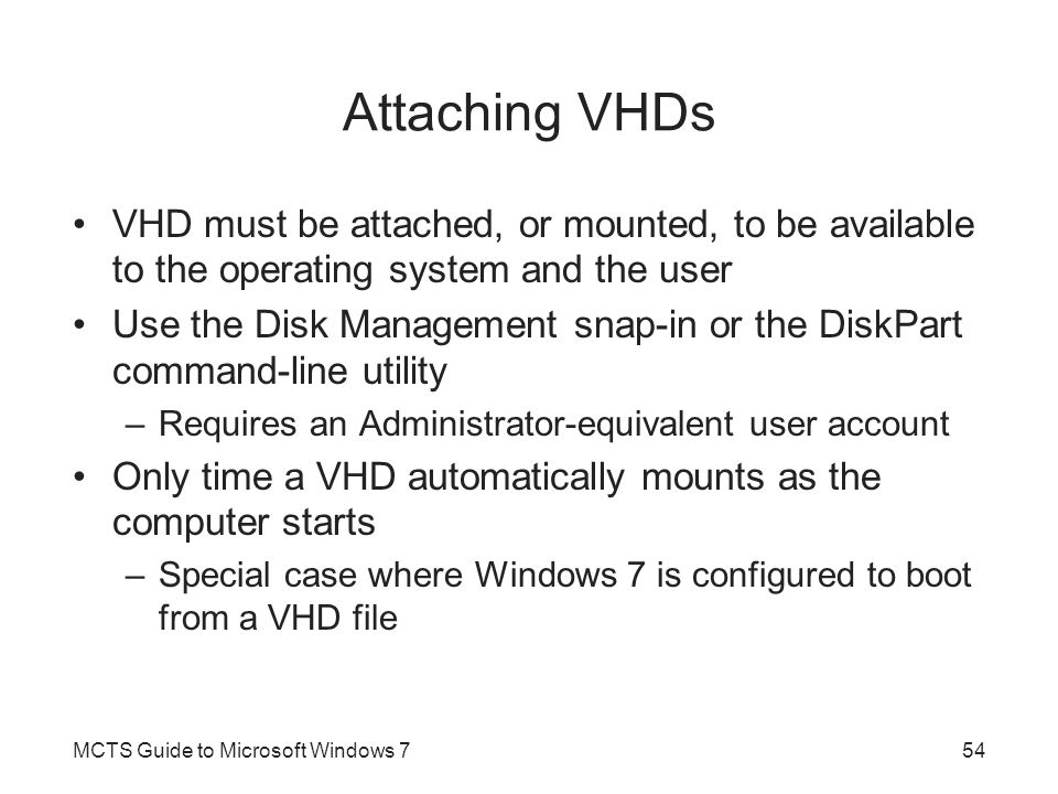 Attaching VHDs VHD must be attached, or mounted, to be available to the operating system and the user Use the Disk Management snap-in or the DiskPart