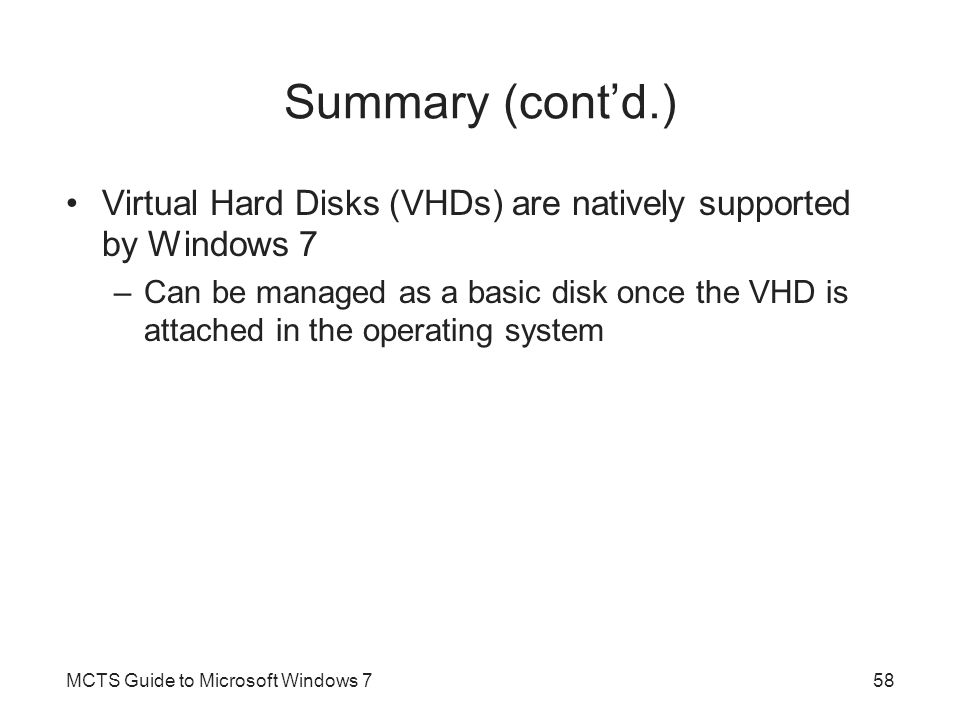 Summary (cont'd.) Virtual Hard Disks (VHDs) are natively supported by Windows 7 –Can be managed as a basic disk once the VHD is attached in the operat