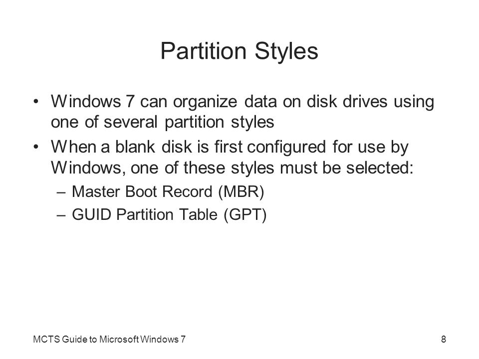 Partition Styles Windows 7 can organize data on disk drives using one of several partition styles When a blank disk is first configured for use by Win