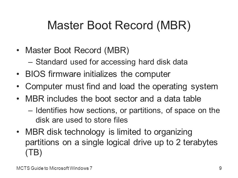 Disk Storage Technology Hard disk –Bulk storage device that is limited to a maximum storage capacity –Managed by part of the operating system That acts as a storage provider to applications and the operating system itself Master Boot Record (MBR) –Standard used for accessing hard disk data BIOS firmware initializes the computer Computer must find and load the operating system MCTS Guide to Microsoft Windows 710