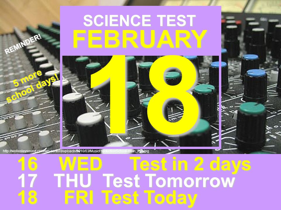 http://wellesleysound.com/wp-content/uploads/2010/03/MusicProductionSchool-main_Full.jpg SCIENCE TEST FEBRUARY 16 WEDTest in 2 days 17 THU Test Tomorrow 18 FRITest Today REMINDER.