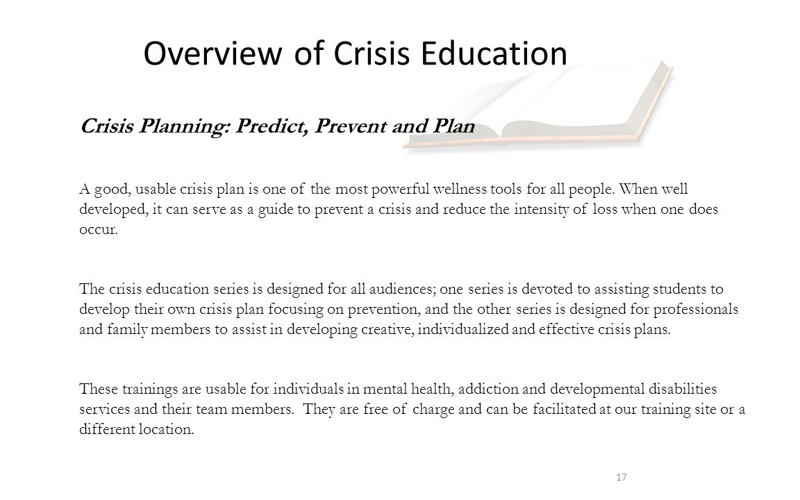 Overview of Crisis Education 17 Crisis Planning: Predict, Prevent and Plan A good, usable crisis plan is one of the most powerful wellness tools for all people.