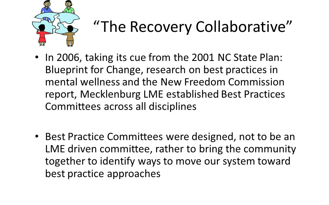 The Recovery Collaborative In 2006, taking its cue from the 2001 NC State Plan: Blueprint for Change, research on best practices in mental wellness and the New Freedom Commission report, Mecklenburg LME established Best Practices Committees across all disciplines Best Practice Committees were designed, not to be an LME driven committee, rather to bring the community together to identify ways to move our system toward best practice approaches