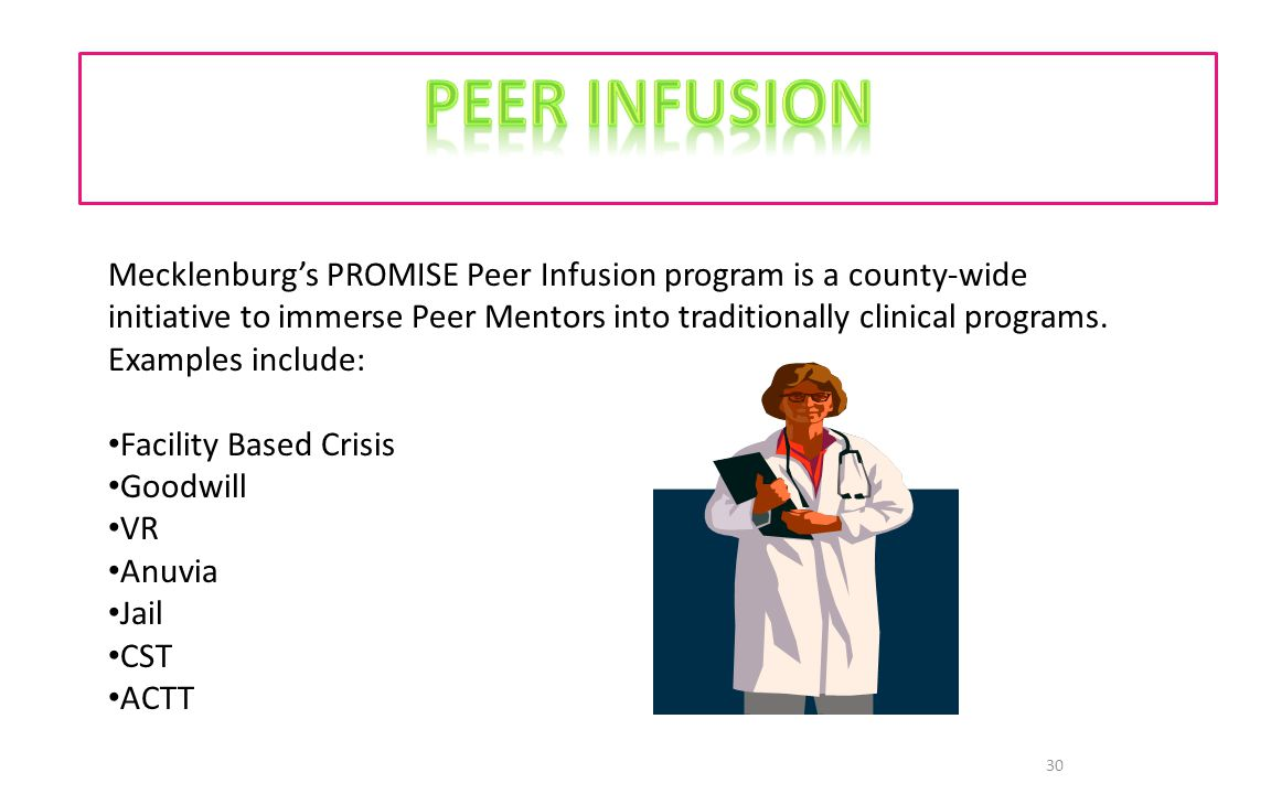 30 Mecklenburg's PROMISE Peer Infusion program is a county-wide initiative to immerse Peer Mentors into traditionally clinical programs.