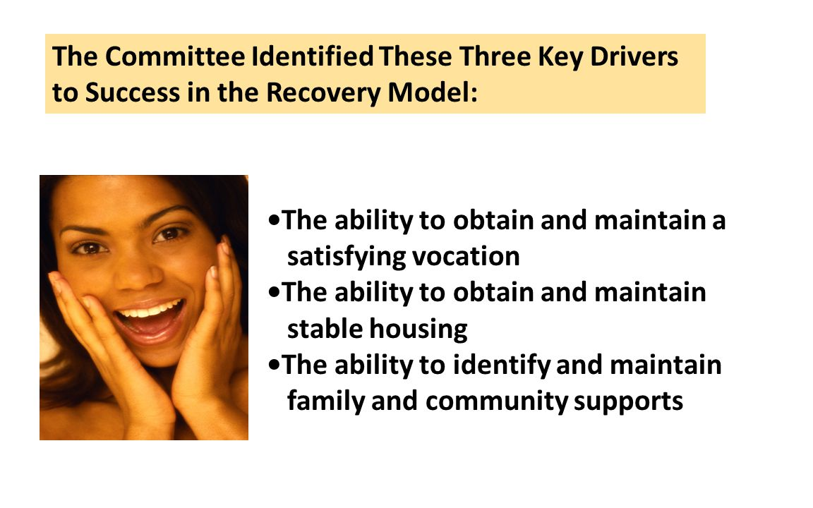 The ability to obtain and maintain a satisfying vocation The ability to obtain and maintain stable housing The ability to identify and maintain family and community supports The Committee Identified These Three Key Drivers to Success in the Recovery Model: