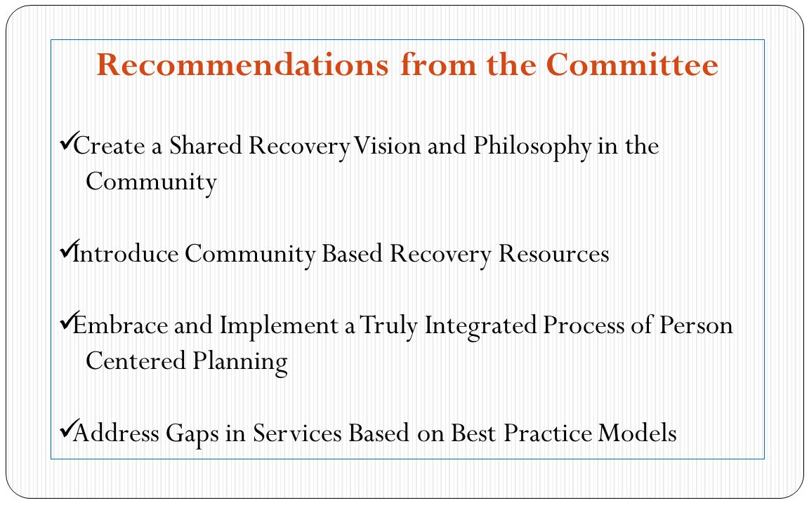Recommendations from the Committee Create a Shared Recovery Vision and Philosophy in the Community Introduce Community Based Recovery Resources Embrace and Implement a Truly Integrated Process of Person Centered Planning Address Gaps in Services Based on Best Practice Models