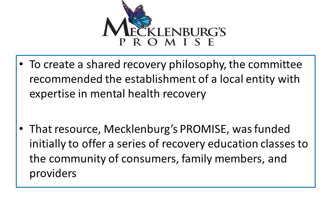 To create a shared recovery philosophy, the committee recommended the establishment of a local entity with expertise in mental health recovery That resource, Mecklenburg's PROMISE, was funded initially to offer a series of recovery education classes to the community of consumers, family members, and providers