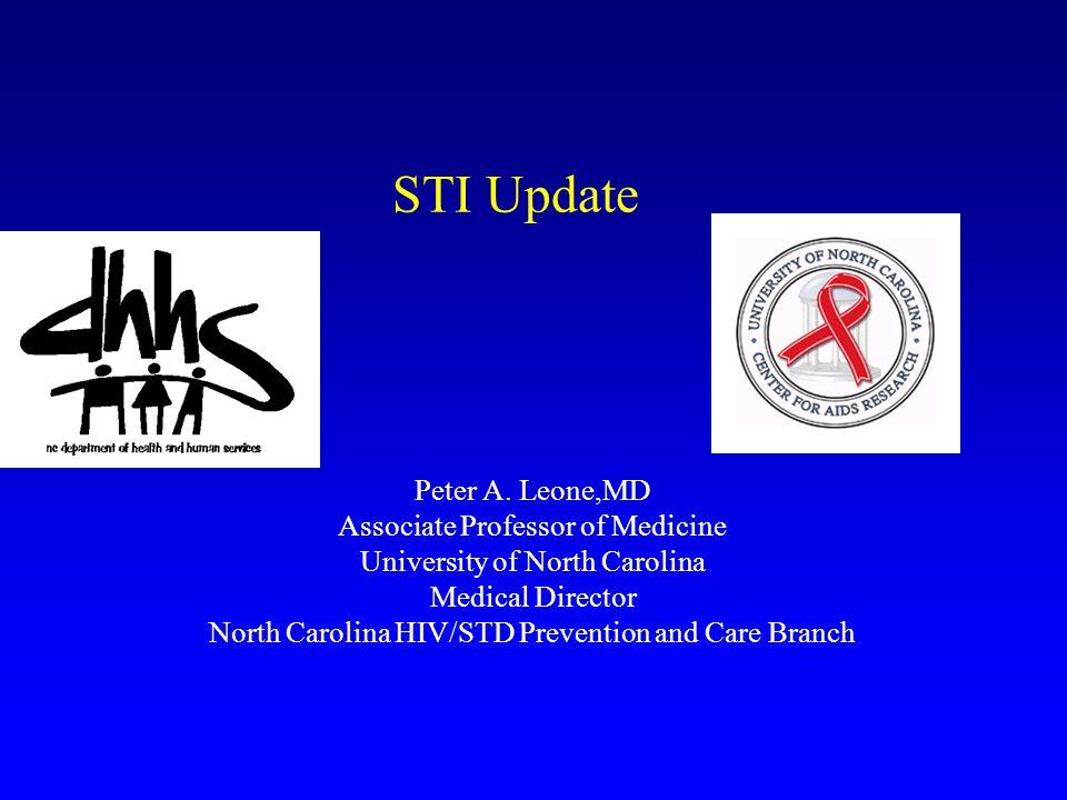 STI Update Peter A. Leone,MD Associate Professor of Medicine University of North Carolina Medical Director North Carolina HIV/STD Prevention and Care