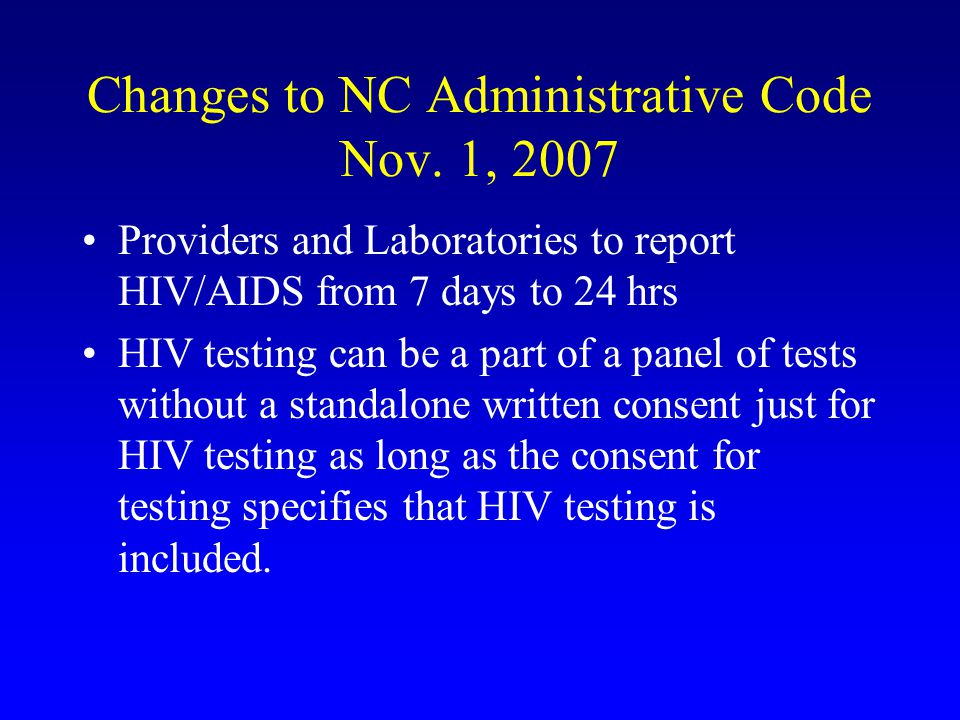 Changes to NC Administrative Code Nov. 1, 2007 Providers and Laboratories to report HIV/AIDS from 7 days to 24 hrs HIV testing can be a part of a pane