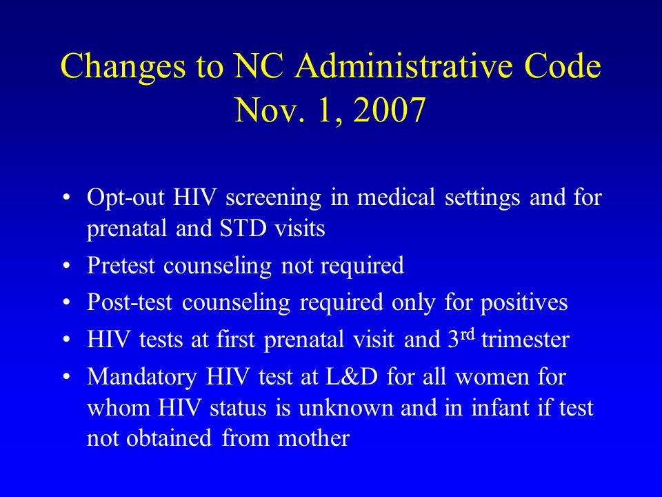 Changes to NC Administrative Code Nov. 1, 2007 Opt-out HIV screening in medical settings and for prenatal and STD visits Pretest counseling not requir