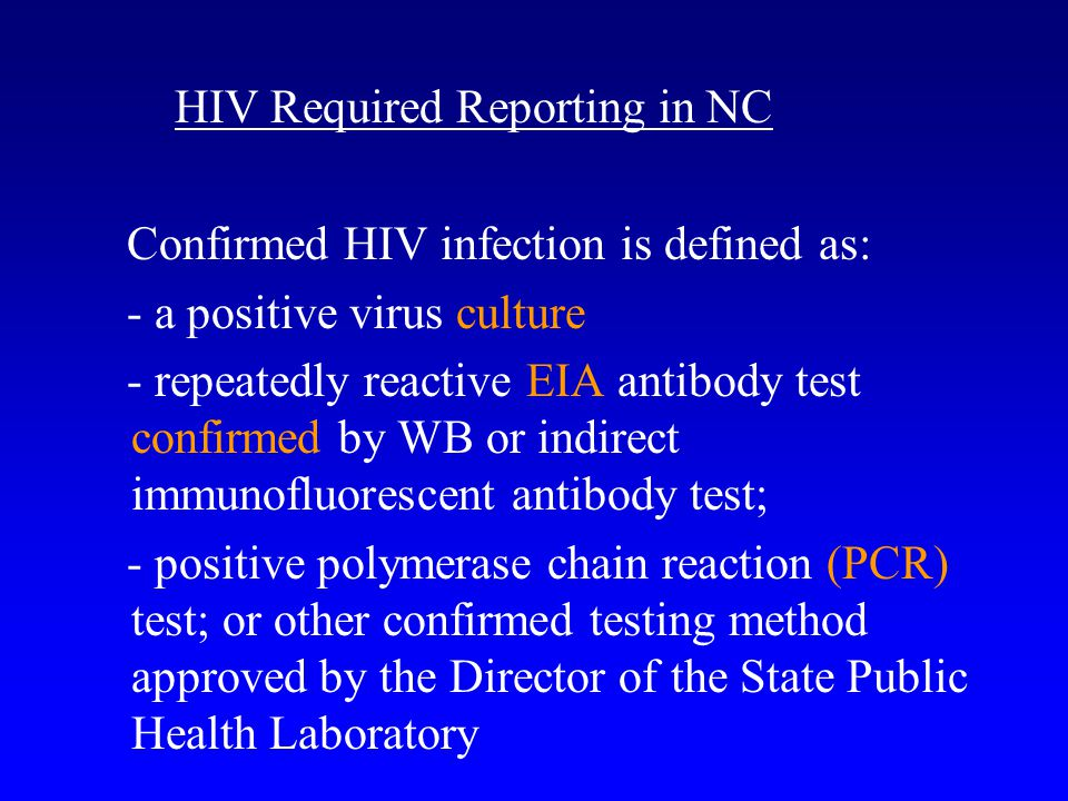 HIV Required Reporting in NC Confirmed HIV infection is defined as: - a positive virus culture - repeatedly reactive EIA antibody test confirmed by WB
