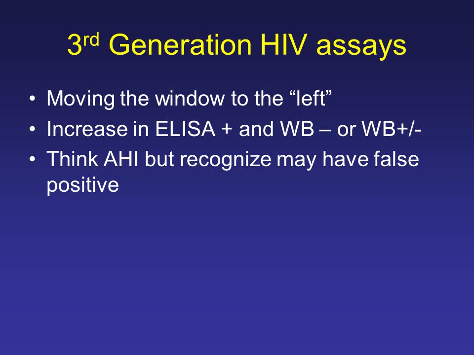 """3 rd Generation HIV assays Moving the window to the """"left"""" Increase in ELISA + and WB – or WB+/- Think AHI but recognize may have false positive"""