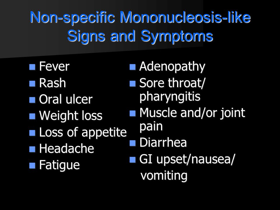 Non-specific Mononucleosis-like Signs and Symptoms Fever Fever Rash Rash Oral ulcer Oral ulcer Weight loss Weight loss Loss of appetite Loss of appeti