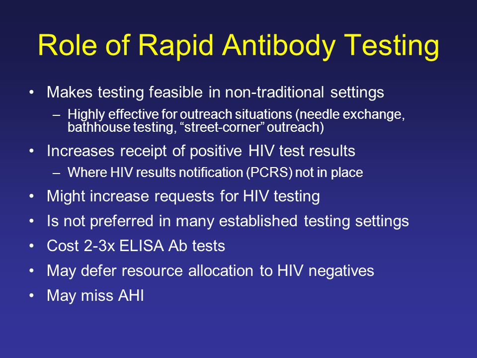 Role of Rapid Antibody Testing Makes testing feasible in non-traditional settings –Highly effective for outreach situations (needle exchange, bathhous