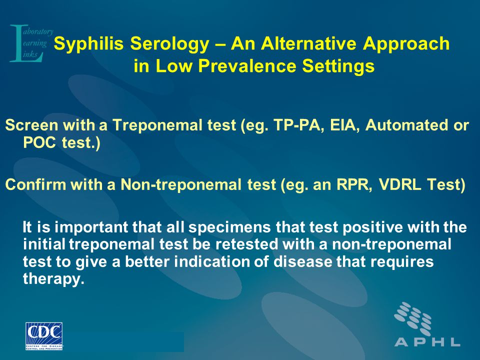 Syphilis Serology – An Alternative Approach in Low Prevalence Settings Screen with a Treponemal test (eg. TP-PA, EIA, Automated or POC test.) Confirm
