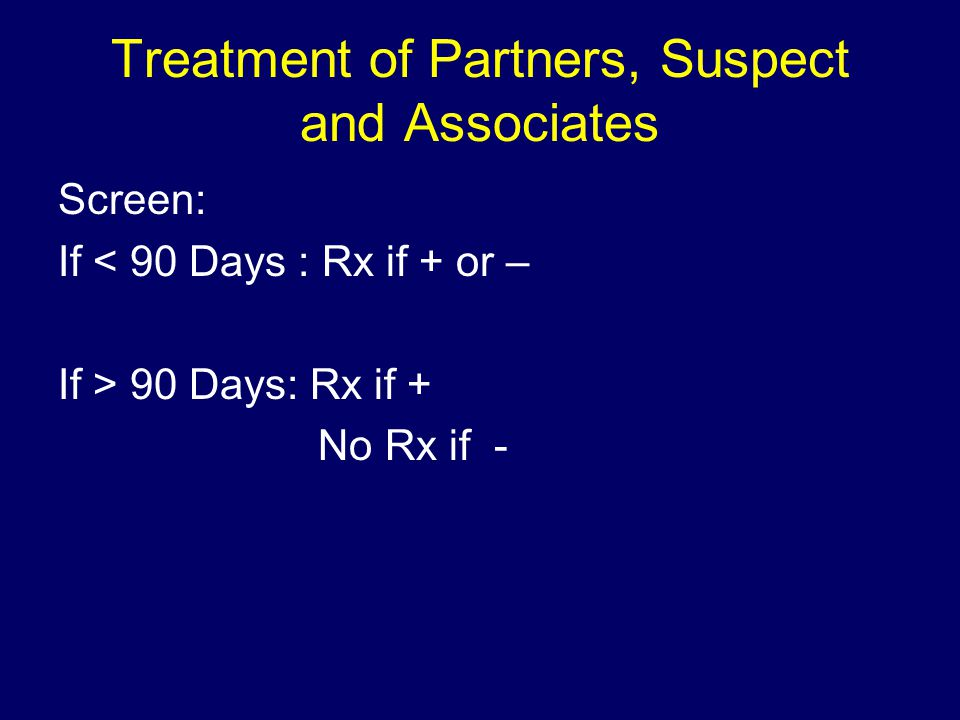 Treatment of Partners, Suspect and Associates Screen: If < 90 Days : Rx if + or – If > 90 Days: Rx if + No Rx if -