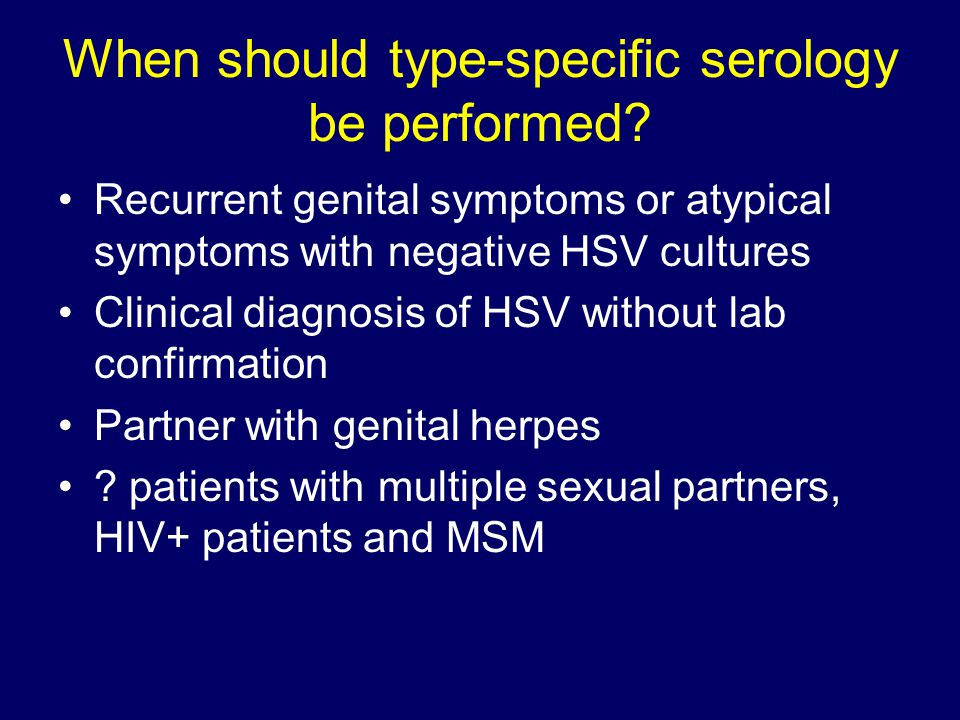 When should type-specific serology be performed? Recurrent genital symptoms or atypical symptoms with negative HSV cultures Clinical diagnosis of HSV
