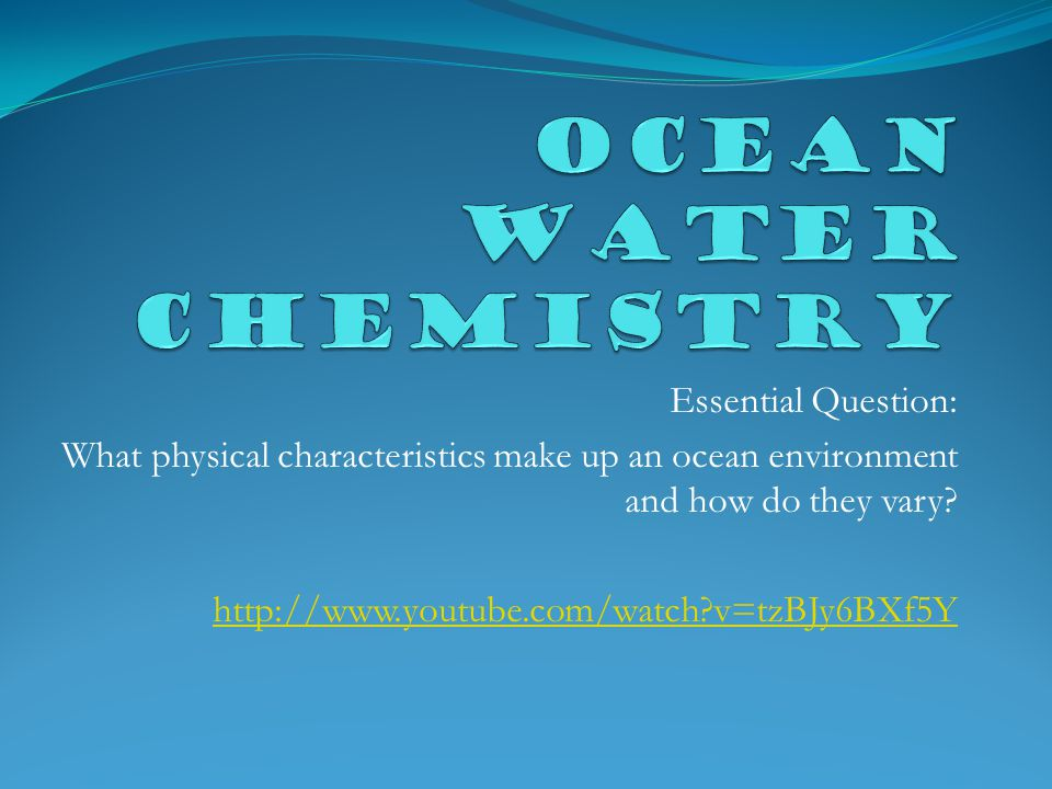 Essential Question: What physical characteristics make up an ocean environment and how do they vary.