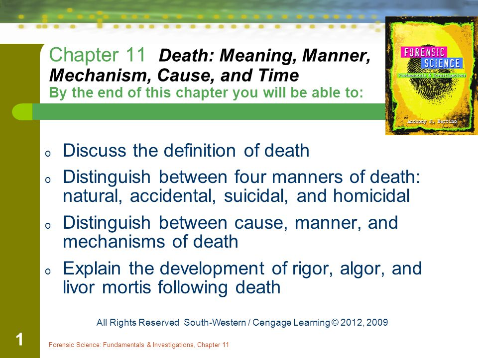 Forensic Science: Fundamentals & Investigations, Chapter 11 1 Chapter 11 Death: Meaning, Manner, Mechanism, Cause, and Time By the end of this chapter