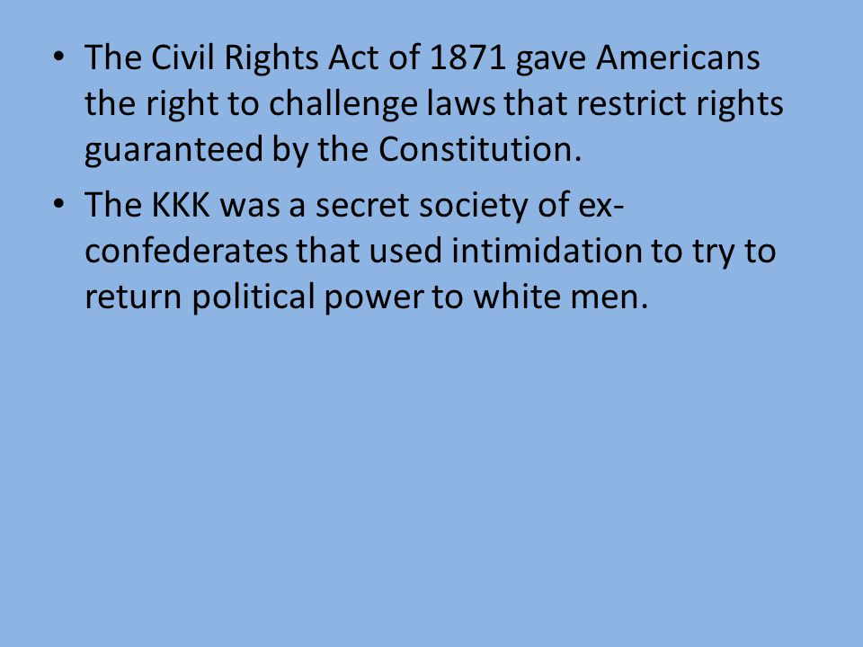 The Civil Rights Act of 1871 gave Americans the right to challenge laws that restrict rights guaranteed by the Constitution.
