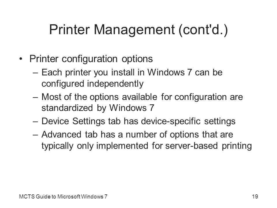 Printer Management (cont'd.) Printer configuration options –Each printer you install in Windows 7 can be configured independently –Most of the options