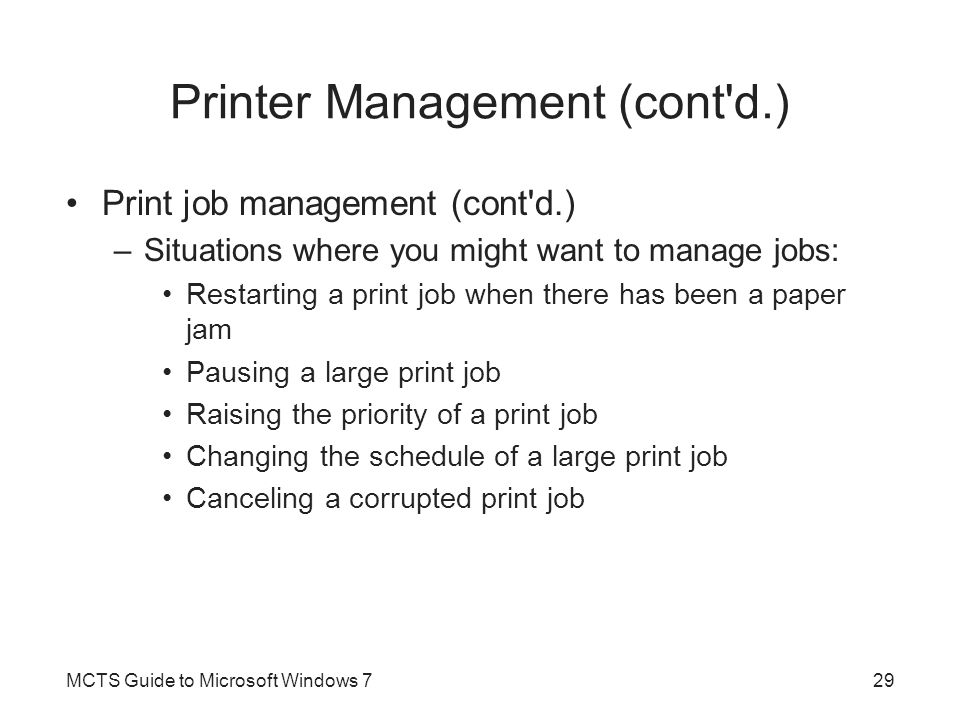 Printer Management (cont'd.) Print job management (cont'd.) –Situations where you might want to manage jobs: Restarting a print job when there has bee