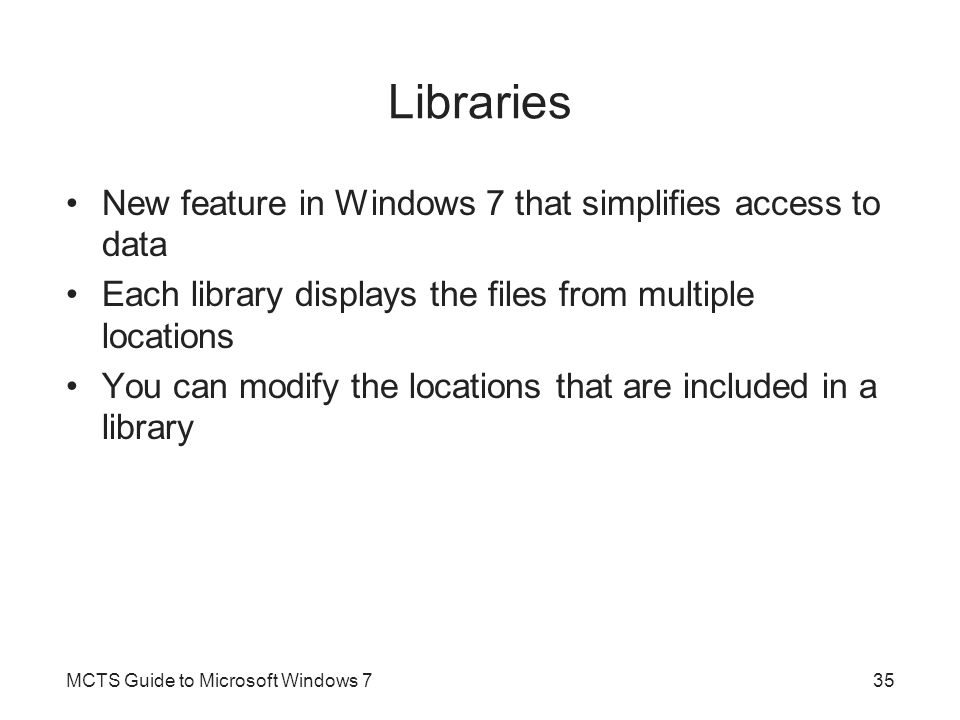 Libraries New feature in Windows 7 that simplifies access to data Each library displays the files from multiple locations You can modify the locations