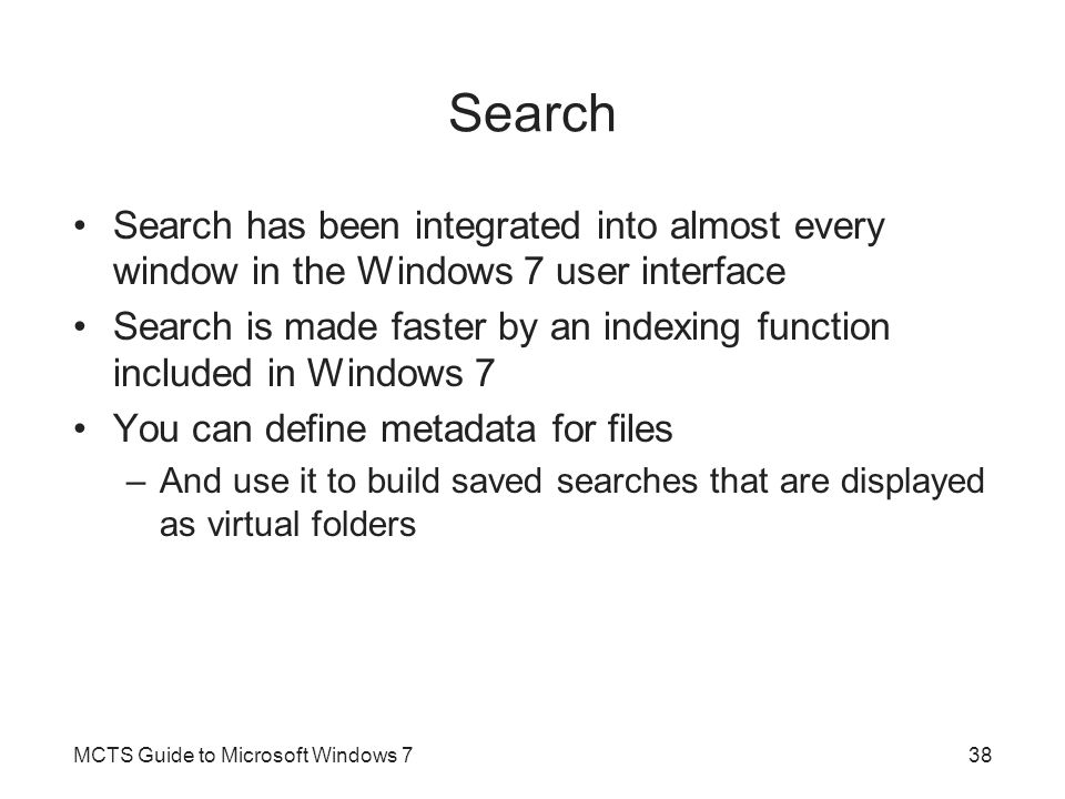 Search Search has been integrated into almost every window in the Windows 7 user interface Search is made faster by an indexing function included in W