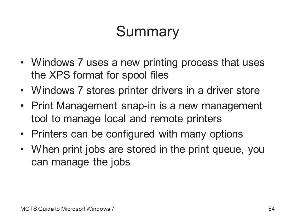 Summary Windows 7 uses a new printing process that uses the XPS format for spool files Windows 7 stores printer drivers in a driver store Print Manage