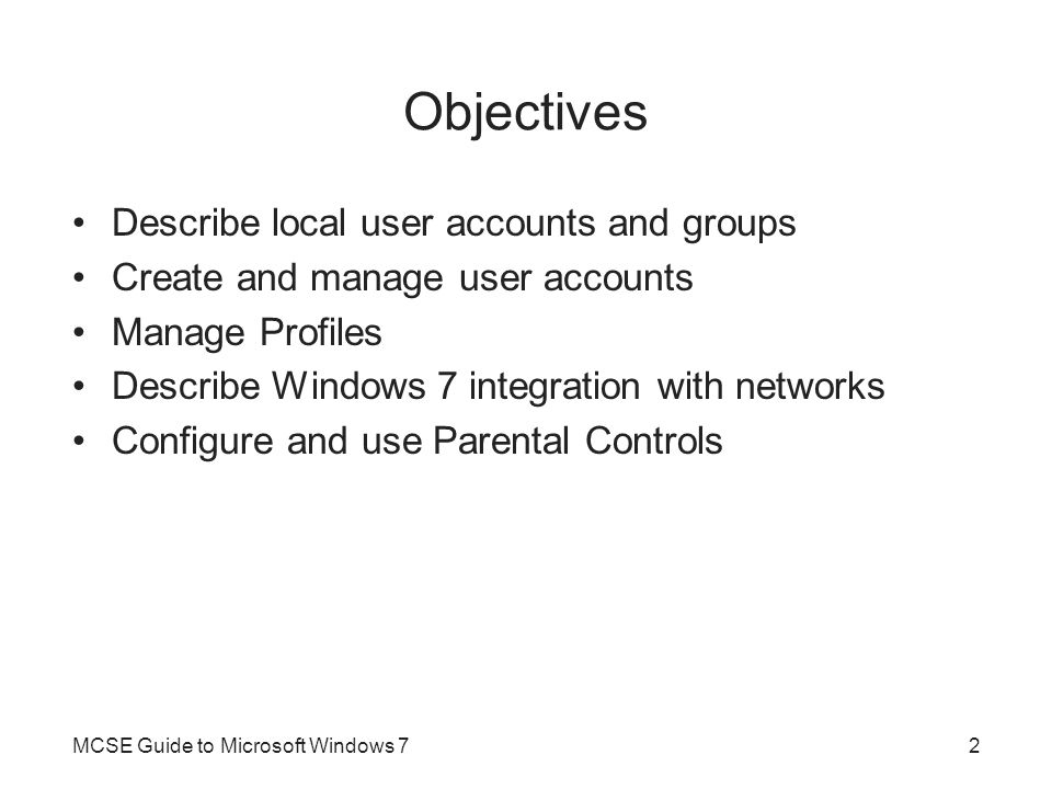 User Accounts User account –Required for individuals to log on to Windows 7 and use resources on the computer –Has attributes that describe user and control access Local user accounts –User accounts created in Windows 7 –Exist only on the local computer User accounts are stored in the Security Accounts Manager (SAM) database –Within the SAM database, each user account is assigned a Security Identifier (SID) MCSE Guide to Microsoft Windows 73