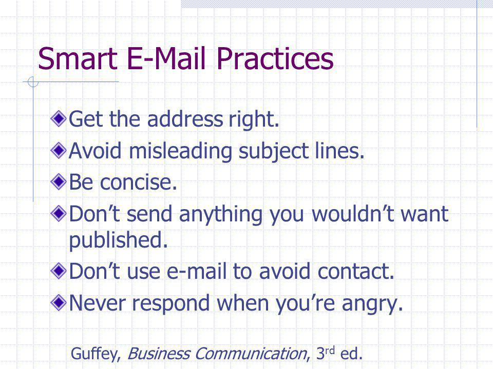 Smart E-Mail Practices Get the address right. Avoid misleading subject lines. Be concise. Don't send anything you wouldn't want published. Don't use e