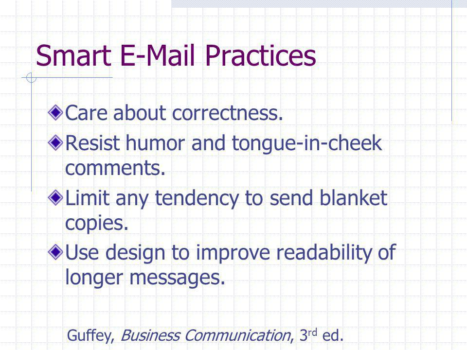 Smart E-Mail Practices Care about correctness. Resist humor and tongue-in-cheek comments. Limit any tendency to send blanket copies. Use design to imp