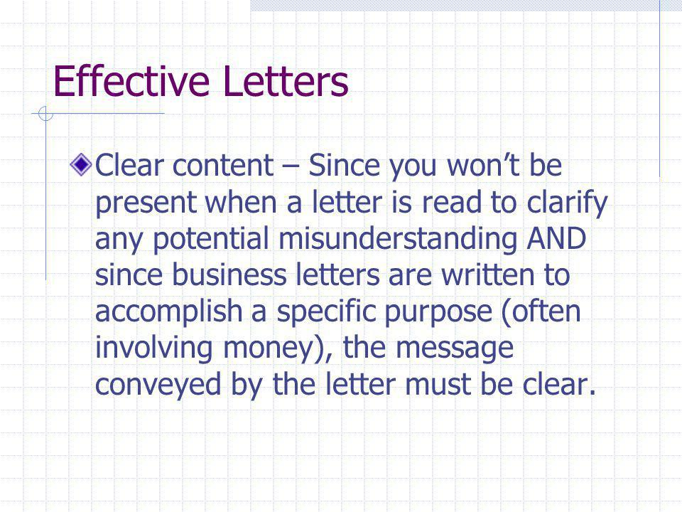 Effective Letters Clear content – Since you won't be present when a letter is read to clarify any potential misunderstanding AND since business letter
