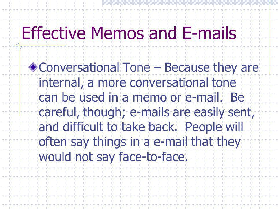 Effective Memos and E-mails Conversational Tone – Because they are internal, a more conversational tone can be used in a memo or e-mail. Be careful, t