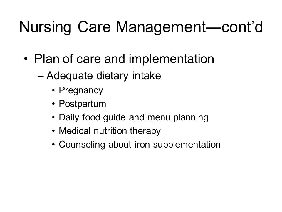 Nursing Care Management—cont'd Plan of care and implementation –Adequate dietary intake Pregnancy Postpartum Daily food guide and menu planning Medical nutrition therapy Counseling about iron supplementation